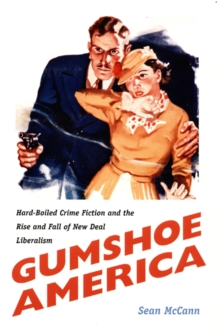 Gumshoe America : Hard-Boiled Crime Fiction and the Rise and Fall of New Deal Liberalism, Hardback Book