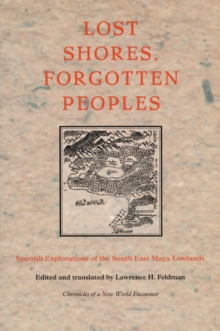 Lost Shores, Forgotten Peoples : Spanish Explorations of the South East Maya Lowlands, Hardback Book