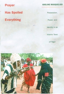 Prayer Has Spoiled Everything : Possession, Power, and Identity in an Islamic Town of Niger, Hardback Book