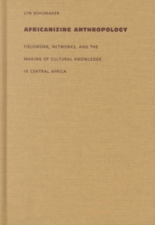 Africanizing Anthropology : Fieldwork, Networks, and the Making of Cultural Knowledge in Central Africa, Hardback Book