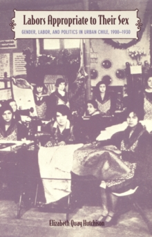 Labors Appropriate to Their Sex : Gender, Labor, and Politics in Urban Chile, 1900-1930, Hardback Book