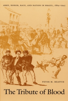 The Tribute of Blood : Army, Honor, Race, and Nation in Brazil, 1864-1945, Hardback Book