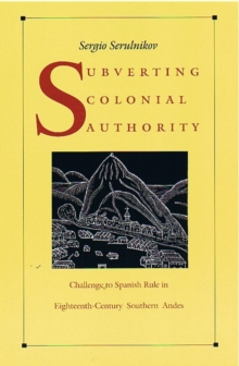 Subverting Colonial Authority : Challenges to Spanish Rule in Eighteenth-century Southern Andes, Hardback Book