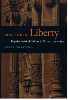 The Time of Liberty : Popular Political Culture in Oaxaca, 1750-1850, Hardback Book