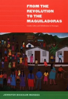 From the Revolution to the Maquiladoras : Gender, Labor, and Globalization in Nicaragua, Hardback Book