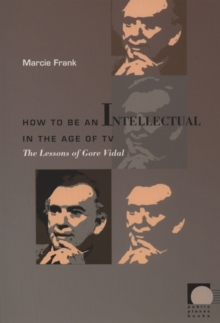 How to Be an Intellectual in the Age of TV : The Lessons of Gore Vidal, Hardback Book