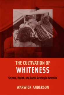 The Cultivation of Whiteness : Science, Health, and Racial Destiny in Australia, Paperback / softback Book