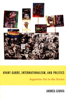 Avant-Garde, Internationalism, and Politics : Argentine Art in the Sixties, Hardback Book