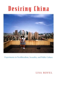 Desiring China : Experiments in Neoliberalism, Sexuality, and Public Culture, Hardback Book