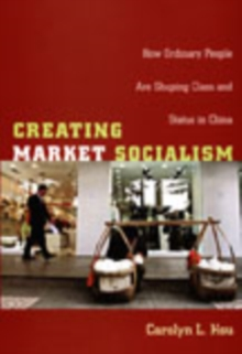 Creating Market Socialism : How Ordinary People Are Shaping Class and Status in China, Hardback Book