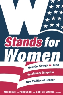 W Stands for Women : How the George W. Bush Presidency Shaped a New Politics of Gender, Paperback Book