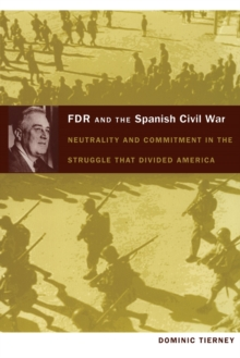 FDR and the Spanish Civil War : Neutrality and Commitment in the Struggle that Divided America, Paperback / softback Book