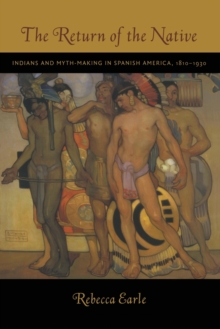 The Return of the Native : Indians and Myth-Making in Spanish America, 1810-1930, Paperback / softback Book