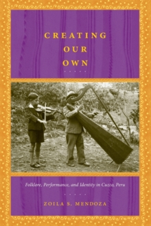 Creating Our Own : Folklore, Performance, and Identity in Cuzco, Peru, Paperback / softback Book
