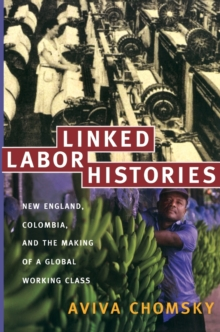Linked Labor Histories : New England, Colombia, and the Making of a Global Working Class, Paperback / softback Book
