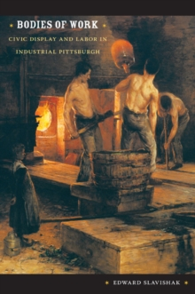 Bodies of Work : Civic Display and Labor in Industrial Pittsburgh, Paperback / softback Book
