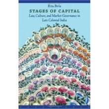 Stages of Capital : Law, Culture, and Market Governance in Late Colonial India, Hardback Book