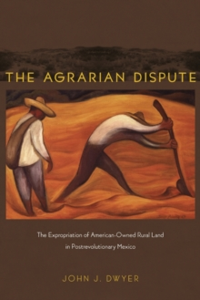 The Agrarian Dispute : The Expropriation of American-Owned Rural Land in Postrevolutionary Mexico, Paperback / softback Book