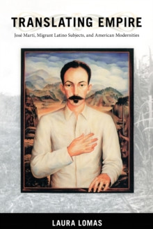 Translating Empire : Jose Marti, Migrant Latino Subjects, and American Modernities, Paperback / softback Book
