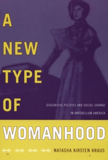 A New Type of Womanhood : Discursive Politics and Social Change in Antebellum America, Hardback Book