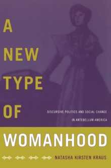 A New Type of Womanhood : Discursive Politics and Social Change in Antebellum America, Paperback / softback Book