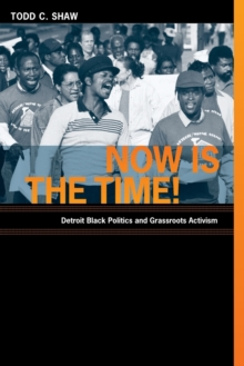 Now Is the Time! : Detroit Black Politics and Grassroots Activism, Paperback / softback Book