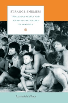 Strange Enemies : Indigenous Agency and Scenes of Encounters in Amazonia, Paperback / softback Book