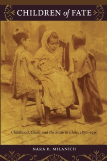 Children of Fate : Childhood, Class, and the State in Chile, 1850-1930, Paperback / softback Book