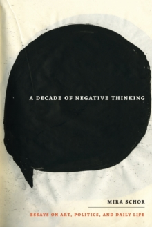 A Decade of Negative Thinking : Essays on Art, Politics, and Daily Life, Paperback / softback Book