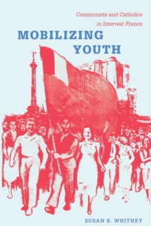 Mobilizing Youth : Communists and Catholics in Interwar France, Paperback / softback Book