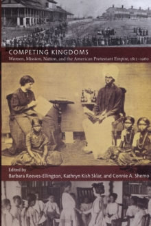 Competing Kingdoms : Women, Mission, Nation, and the American Protestant Empire, 1812-1960, Paperback / softback Book