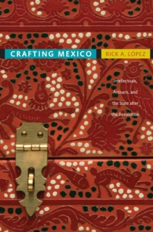Crafting Mexico : Intellectuals, Artisans, and the State after the Revolution, Paperback / softback Book