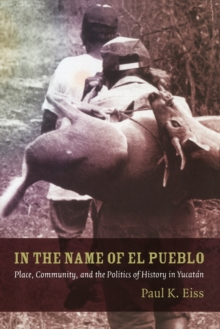 In the Name of El Pueblo : Place, Community, and the Politics of History in Yucatan, Paperback / softback Book