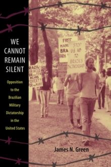 We Cannot Remain Silent : Opposition to the Brazilian Military Dictatorship in the United States, Paperback / softback Book