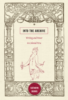Into the Archive : Writing and Power in Colonial Peru, Paperback / softback Book