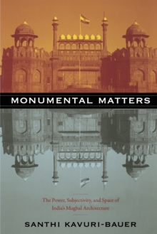 Monumental Matters : The Power, Subjectivity, and Space of India's Mughal Architecture, Paperback / softback Book