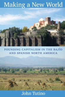 Making a New World : Founding Capitalism in the Bajio and Spanish North America, Paperback Book