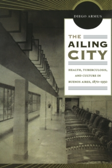 The Ailing City : Health, Tuberculosis, and Culture in Buenos Aires, 1870-1950, Paperback / softback Book