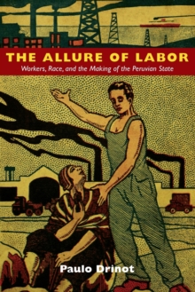 The Allure of Labor : Workers, Race, and the Making of the Peruvian State, Paperback / softback Book