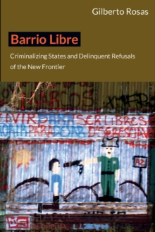 Barrio Libre : Criminalizing States and Delinquent Refusals of the New Frontier, Paperback / softback Book