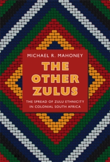 The Other Zulus : The Spread of Zulu Ethnicity in Colonial South Africa, Hardback Book