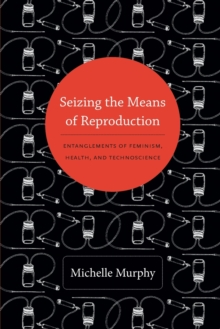 Seizing the Means of Reproduction : Entanglements of Feminism, Health, and Technoscience, Paperback / softback Book