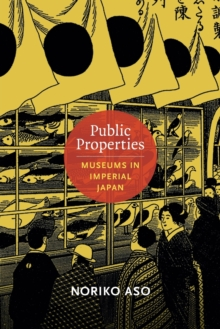 Public Properties : Museums in Imperial Japan, Paperback / softback Book