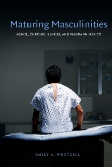 Maturing Masculinities : Aging, Chronic Illness, and Viagra in Mexico, Paperback / softback Book