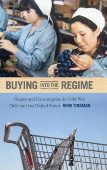 Buying into the Regime : Grapes and Consumption in Cold War Chile and the United States, Hardback Book