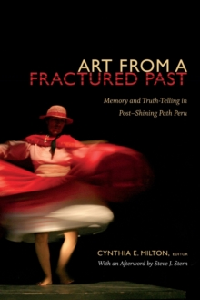 Art from a Fractured Past : Memory and Truth-Telling in Post-Shining Path Peru, Paperback / softback Book