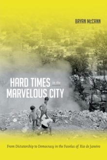 Hard Times in the Marvelous City : From Dictatorship to Democracy in the Favelas of Rio de Janeiro, Paperback / softback Book
