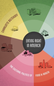 Eating Right in America : The Cultural Politics of Food and Health, Hardback Book