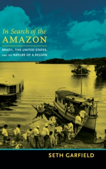 In Search of the Amazon : Brazil, the United States, and the Nature of a Region, Hardback Book