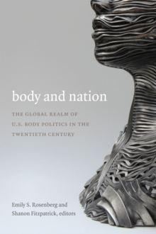 Body and Nation : The Global Realm of U.S. Body Politics in the Twentieth Century, Hardback Book